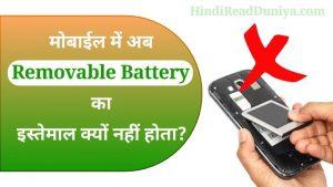 मोबाइल में अब रिमूवेबल बैटरी का इस्तेमाल क्यों नही होता?
